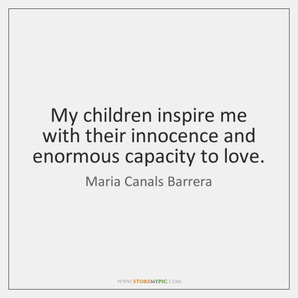 My children inspire me with their innocence and enormous capacity to love.