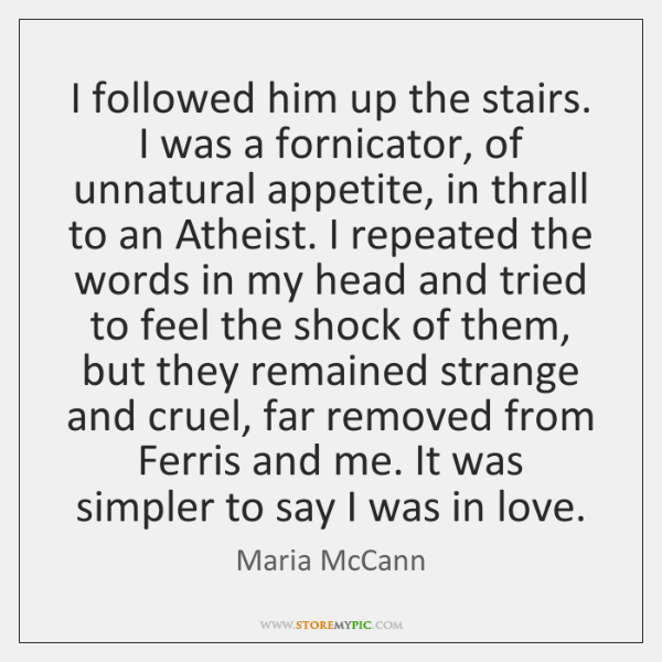 I followed him up the stairs. I was a fornicator, of unnatural ...