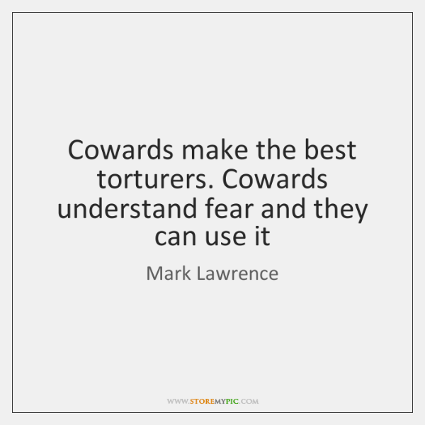 Cowards make the best torturers. Cowards understand fear and they can use ...