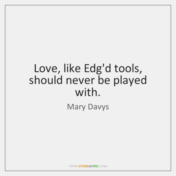 Love, like Edg'd tools, should never be played with.