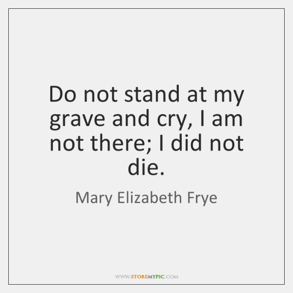 Do not stand at my grave and cry, I am not there; ...