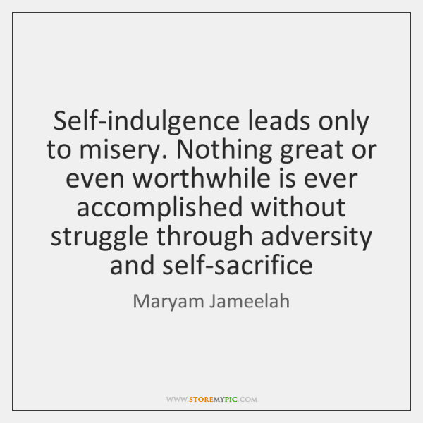 Self-indulgence leads only to misery. Nothing great or even worthwhile is ever ...