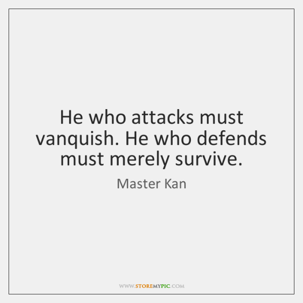 He who attacks must vanquish. He who defends must merely survive.
