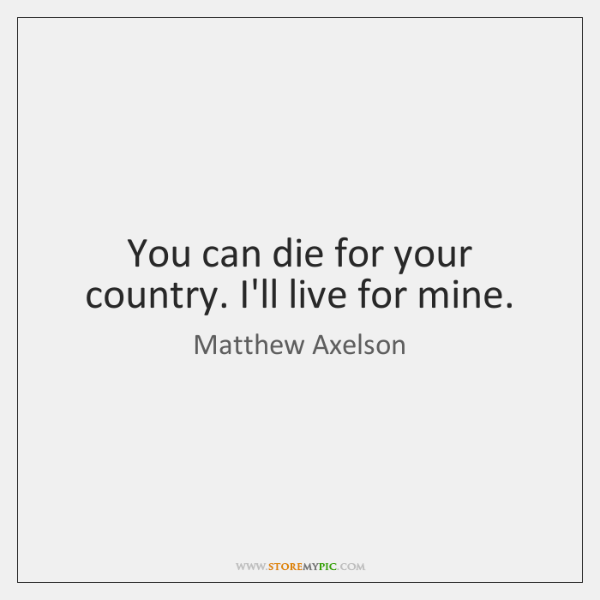 You can die for your country. I'll live for mine.