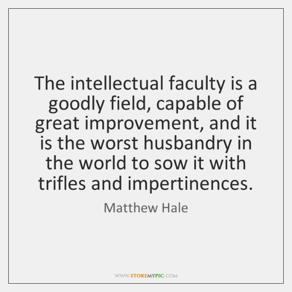 The intellectual faculty is a goodly field, capable of great improvement, and ...