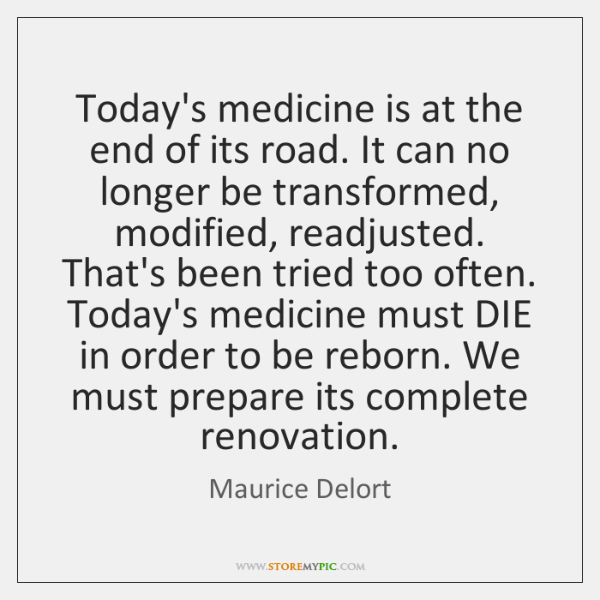 Today's medicine is at the end of its road. It can no ...