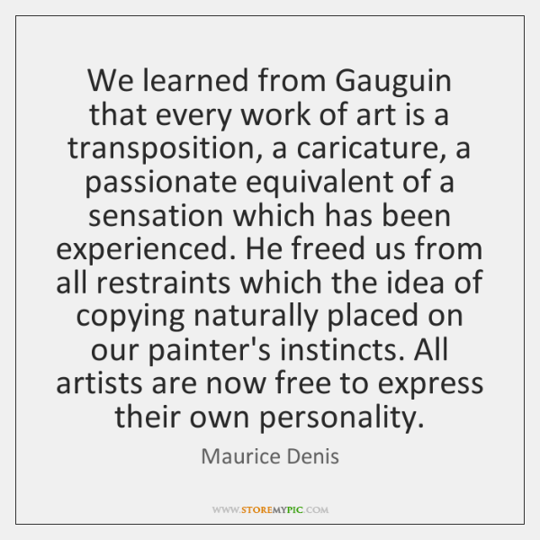 We learned from Gauguin that every work of art is a transposition, ...