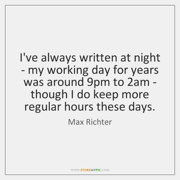 I've always written at night - my working day for years was ...