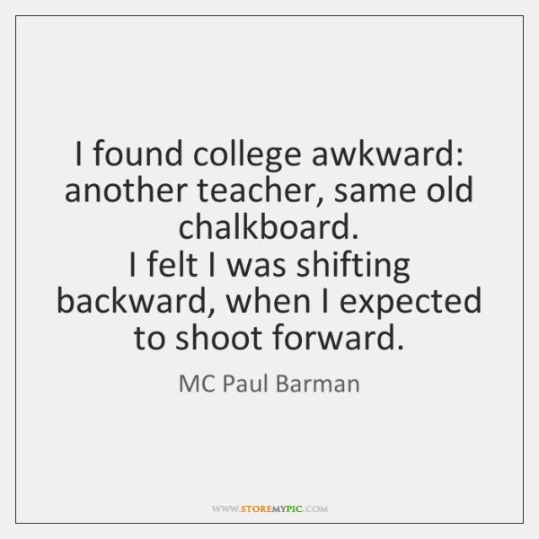 I found college awkward: another teacher, same old chalkboard.  I felt I ...