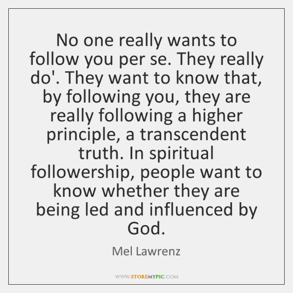 No one really wants to follow you per se. They really do'. ...