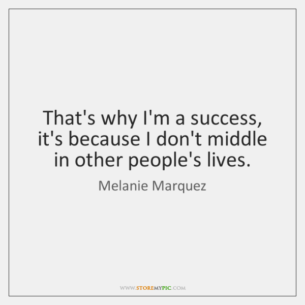 That's why I'm a success, it's because I don't middle in other ...