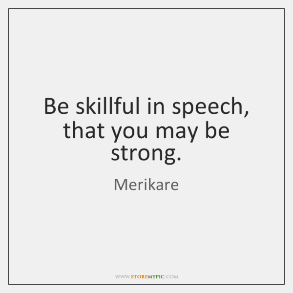 Be skillful in speech, that you may be strong.
