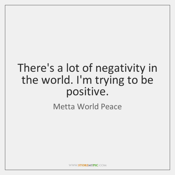 There's a lot of negativity in the world. I'm trying to be ...