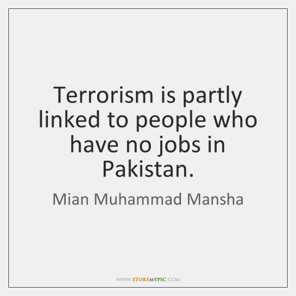 Terrorism is partly linked to people who have no jobs in Pakistan.