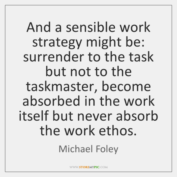 And a sensible work strategy might be: surrender to the task but ...