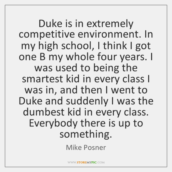 Duke is in extremely competitive environment. In my high school, I think ...