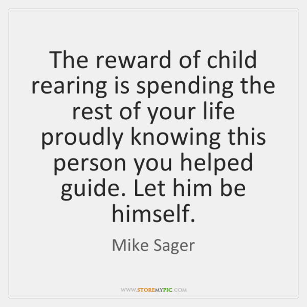 The reward of child rearing is spending the rest of your life ...