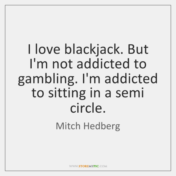 I love blackjack. But I'm not addicted to gambling. I'm addicted to ...