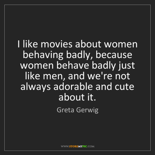 Greta Gerwig: I like movies about women behaving badly, because women...