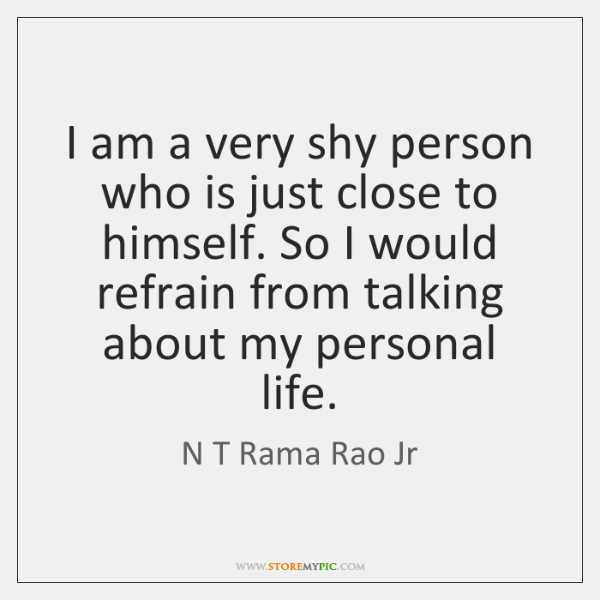 I am a very shy person who is just close to himself. ...