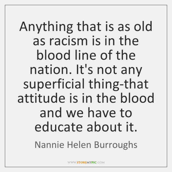 Anything that is as old as racism is in the blood line ...