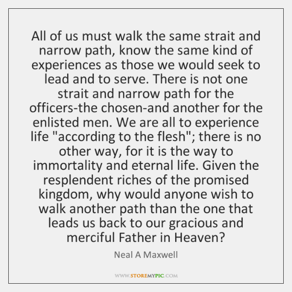 All of us must walk the same strait and narrow path, know ...