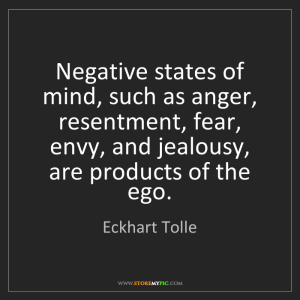 Eckhart Tolle: Negative states of mind, such as anger, resentment, fear,...