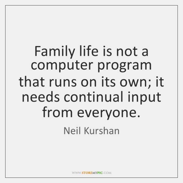 Family life is not a computer program that runs on its own; ...