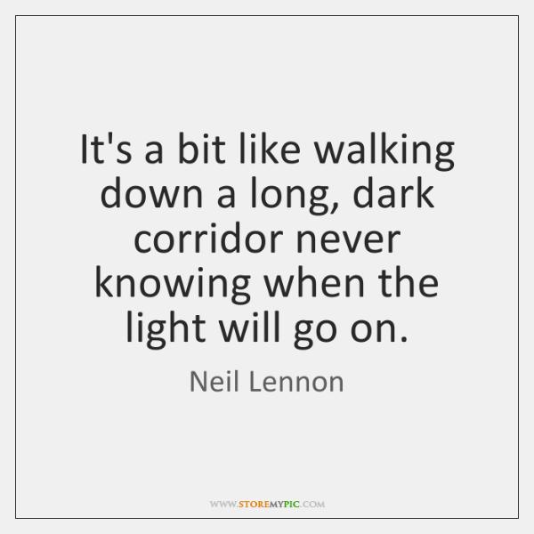It's a bit like walking down a long, dark corridor never knowing ...
