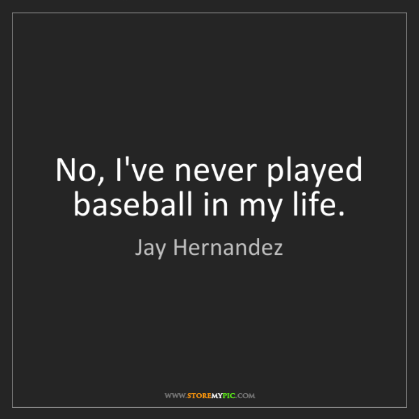 Jay Hernandez: No, I've never played baseball in my life.