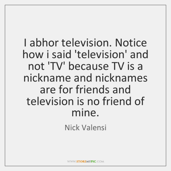 I abhor television. Notice how i said 'television' and not 'TV' because ...