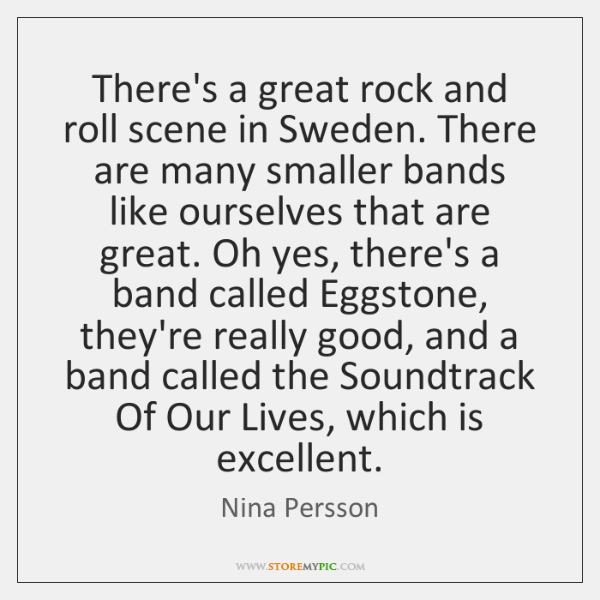 There's a great rock and roll scene in Sweden. There are many ...
