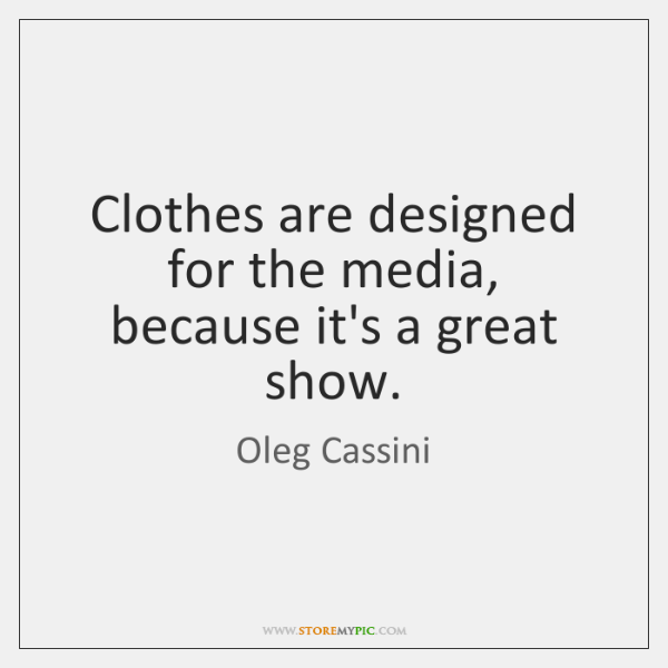 Clothes are designed for the media, because it's a great show.