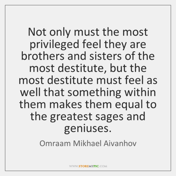 Not only must the most privileged feel they are brothers and sisters ...