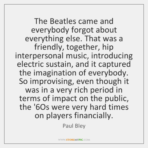 The Beatles came and everybody forgot about everything else. That was a ...