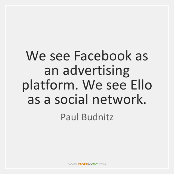 We see Facebook as an advertising platform. We see Ello as a ...