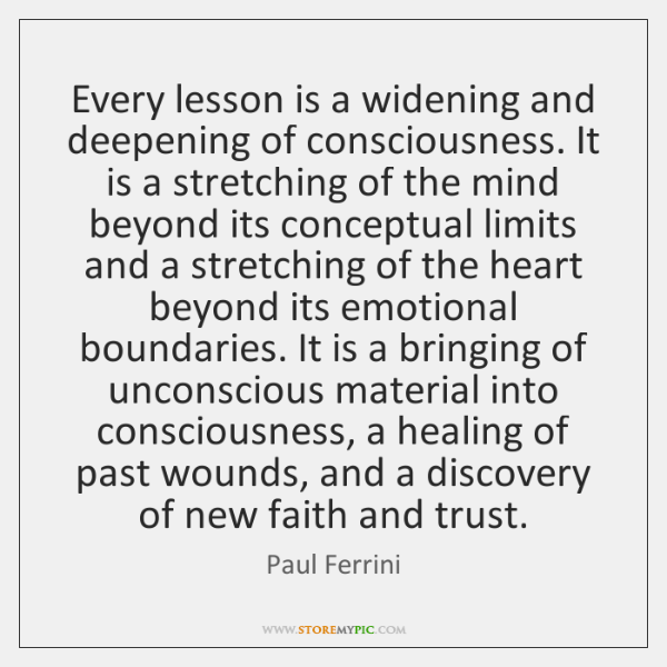 Every lesson is a widening and deepening of consciousness. It is a ...