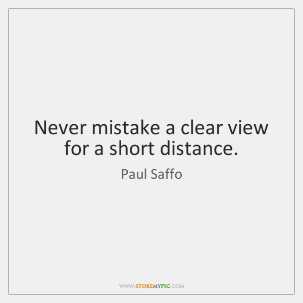 Never mistake a clear view for a short distance.