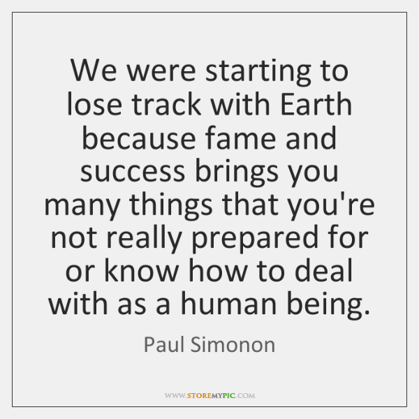 We were starting to lose track with Earth because fame and success ...