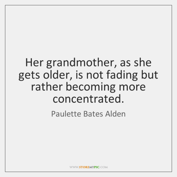 Her grandmother, as she gets older, is not fading but rather becoming ...