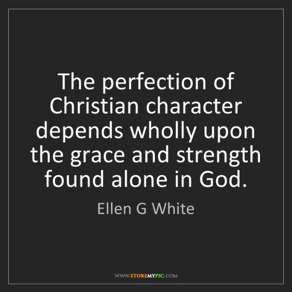 Ellen G White: The perfection of Christian character depends wholly...