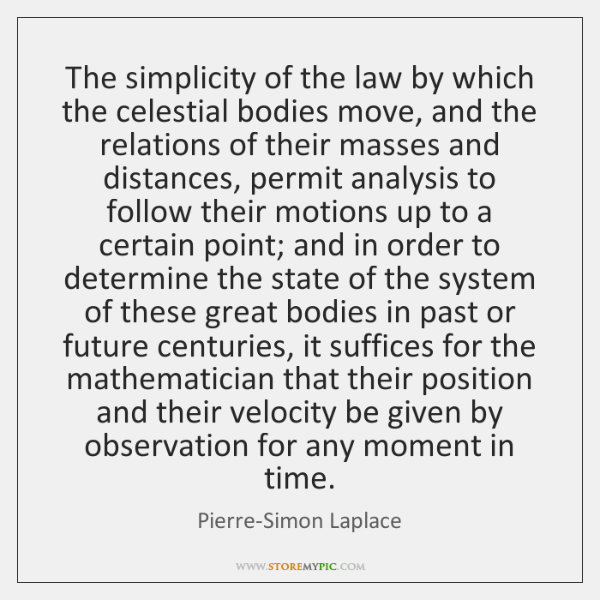 The simplicity of the law by which the celestial bodies move, and ...