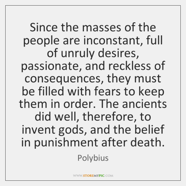 Since the masses of the people are inconstant, full of unruly desires, ...