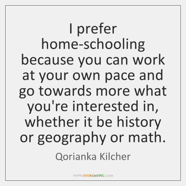 I prefer home-schooling because you can work at your own pace and ...
