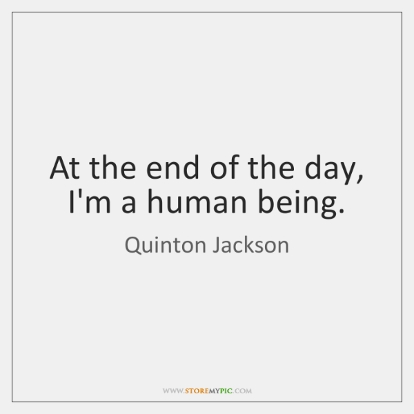 At the end of the day, I'm a human being.