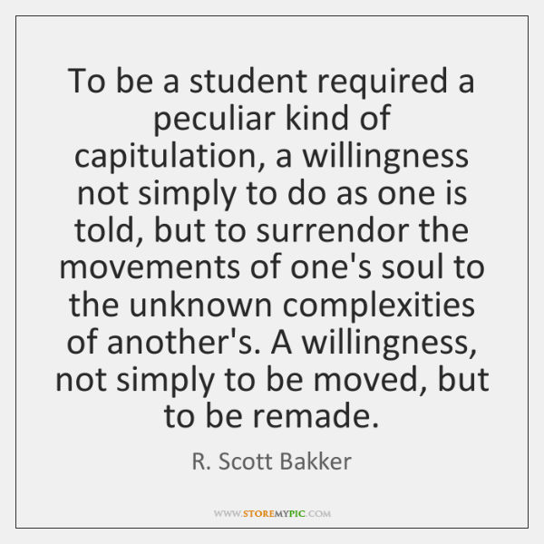 To be a student required a peculiar kind of capitulation, a willingness ...
