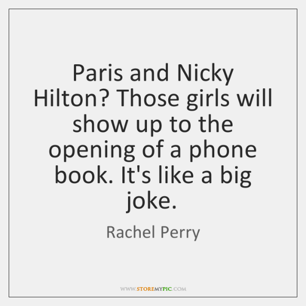 Paris and Nicky Hilton? Those girls will show up to the opening ...