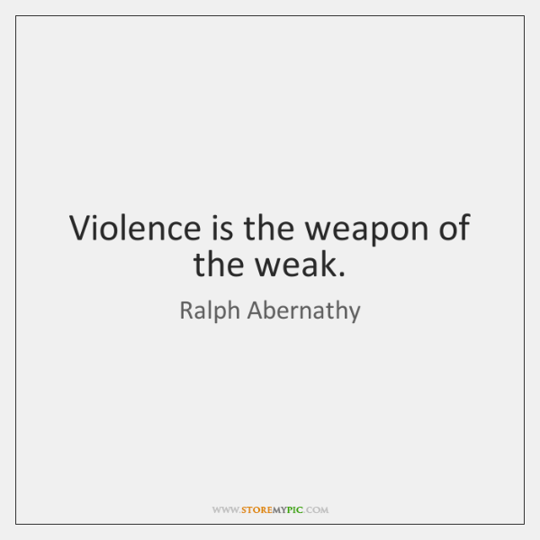 Violence is the weapon of the weak.