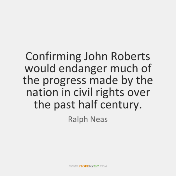 Confirming John Roberts would endanger much of the progress made by the ...