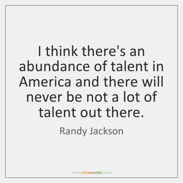 I think there's an abundance of talent in America and there will ...